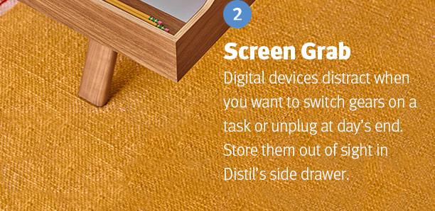 Screen Grab. Digital devices distract when you want to switch gears on a task or unplug at day's end. Store them out of sight in Distil's side drawer.