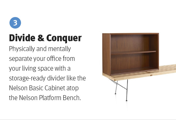Divide & Conquer. Physically and mentally separate your office from your living space with a storage-ready divider like the Nelson Basic Cabinet atop the Nelson Platform Bench.