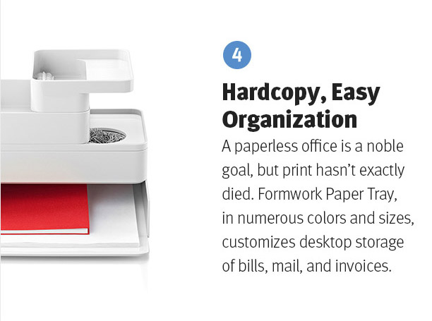 Hardcopy, Easy Organization. A paperless office is a noble goal, but print hasn't exactly died. Formwork Paper Tray, in numerous colors and sizes, customizes desktop storage of bills, mail, and invoices.