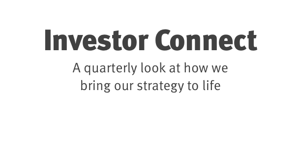 Investor Connect A quarterly look at how we bring our strategy to life