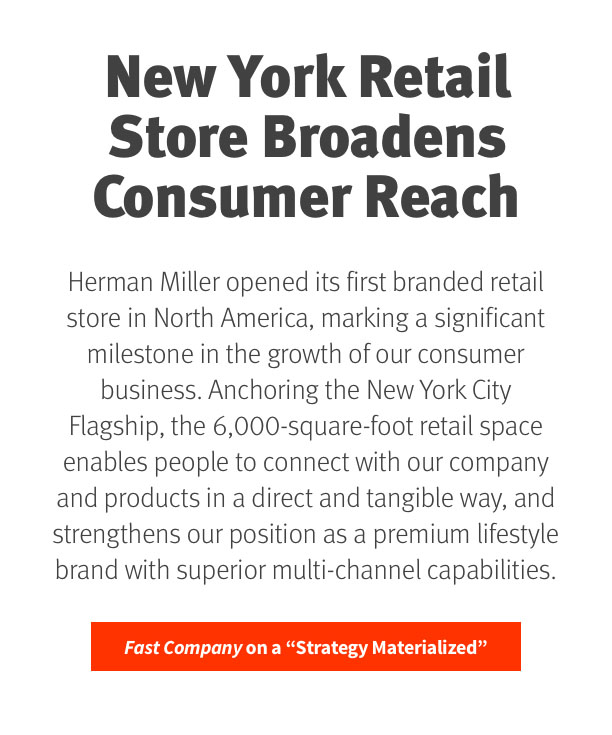 NYC Retail Store Broadens Consumer Reach  Herman Miller has opened its first branded retail store in North America, marking a significant milestone in the strategy to grow our consumer business. Anchoring the NYC Flagship, the 6,000 sq.-ft. retail space enables consumers to connect with our brand in a new and tangible way, strengthening our position as a premium lifestyle brand with unrivaled multi-channel capabilities.  Fast Company on a 'Strategy Materialized'