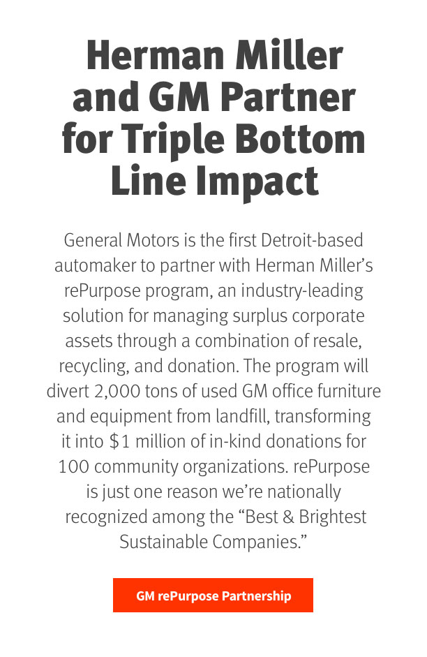 """Herman Miller and GM Partner for Triple Bottom Line Impact   General Motors is the first Detroit-based automaker to partner with Herman Miller's rePurpose Program, an industry-leading solution for managing surplus corporate assets through a combination of resale, recycling, and donation. The program will divert 2,000 tons of unwanted GM office furniture and equipment from landfill, transforming it into $1 million of in-kind donations for 100 community organizations. rePurpose is just one reason we're nationally recognized among the """"Best & Brightest Sustainable Companies.""""  GM rePurpose Partnership"""