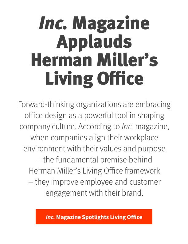 Inc. Magazine Applauds Herman Miller's Living Office   Forward-thinking organizations are embracing office design as a powerful tool in shaping company culture. According to Inc. Magazine, when companies align their workplace environment with their values and purpose – the fundamental premise behind Herman Miller's Living Office framework – they improve employee and customer engagement with their brand.   Inc. Magazine Spotlights Living Office