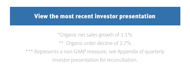 View the most recent investor presentation *Organic net sales growth of 1.1% **Organic order decline of 2.7% ***Represents a non-GAAP measure; see Appendix of quarterly investor presentation for reconciliation.