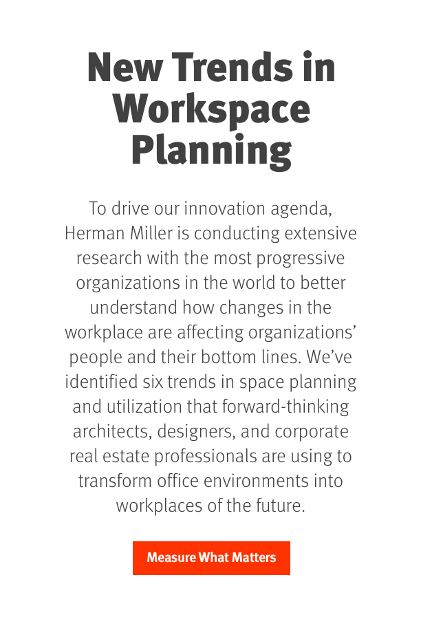 New Trends in Workplace Planning. To drive our innovation agenda, Herman Miller is conducting extensive research with the most progressive organizations in the world to better understand how changes in the workplace are affecting organizations' people and their bottom lines. Early findings identify six trends in space planning and utilization that forward-thinking architects, designers, and corporate real estate professionals are using to transform office environments into workplaces of the future.  