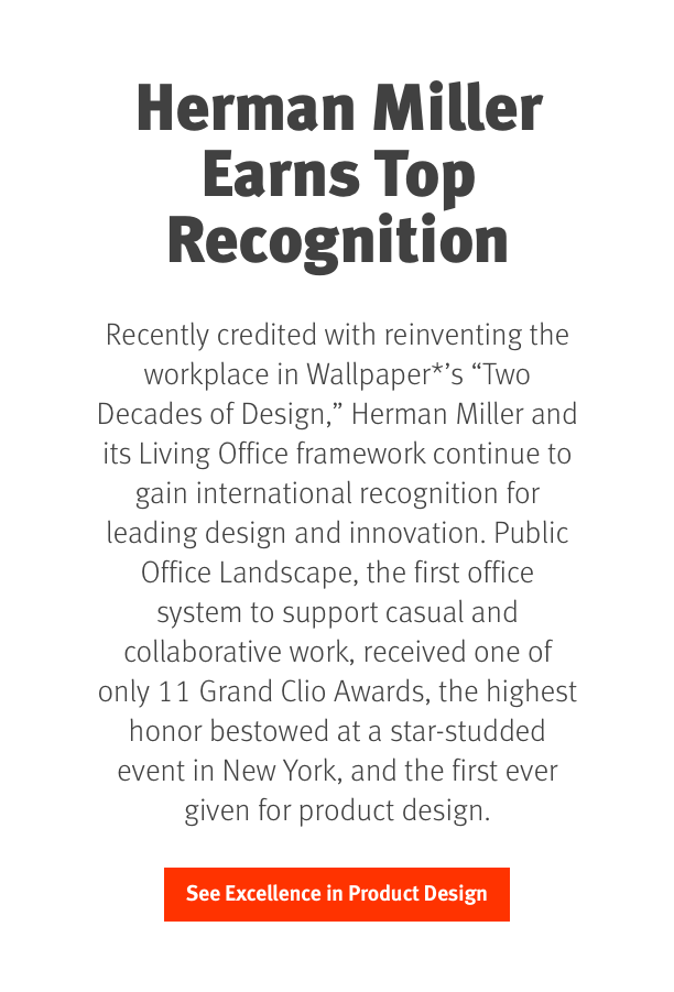 Recently credited with reinventing the workplace in Wallpaper*'s 'Two Decades of Design,' Herman Miller and its Living Office framework continue to gain international recognition for product design and innovation. Public Office Landscape, the first office system to support casual and collaborative work, received one of only 11 Grand Clio Awards, the highest honor bestowed at a star-studded event in New York, and the first ever given for product design. 