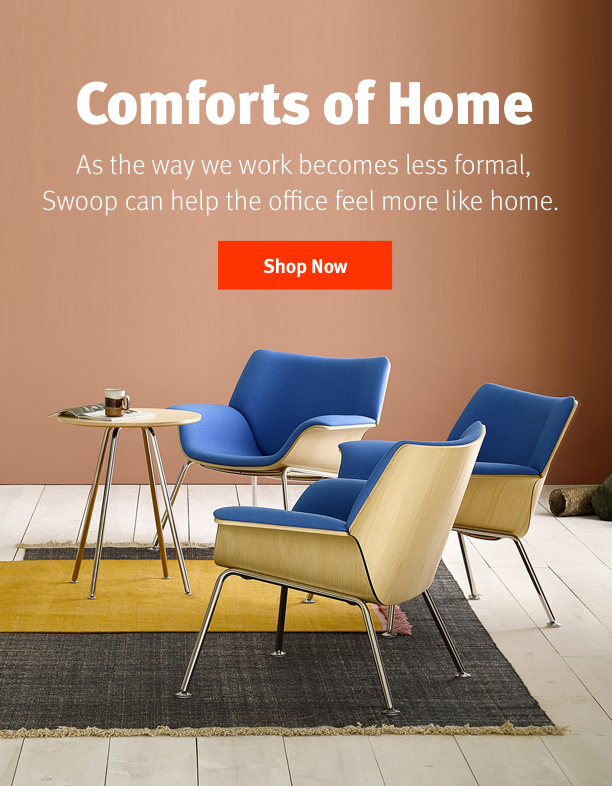 Comforts of Home As the way we work becomes less formal, Swoop can help the office feel more like home. Shop Now