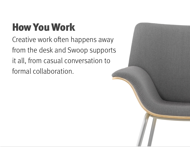 How You Work Creative work often happens away from the desk and Swoop supports it all, from casual conversation to formal collaboration.