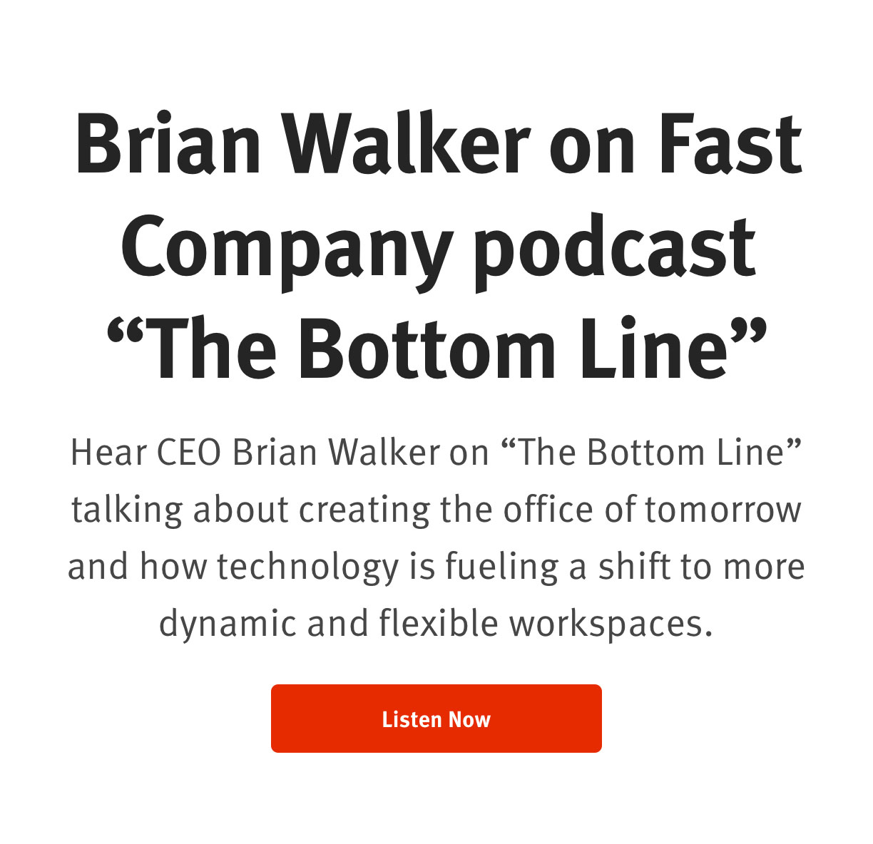 """CEO Brian Walker on Fast Company podcast """"The Bottom Line"""" Hear CEO Brian Walker on """"The Bottom Line"""" talking about creating the office of tomorrow and how technology is fueling a shift to more dynamic and flexible workspaces. Listen Now"""