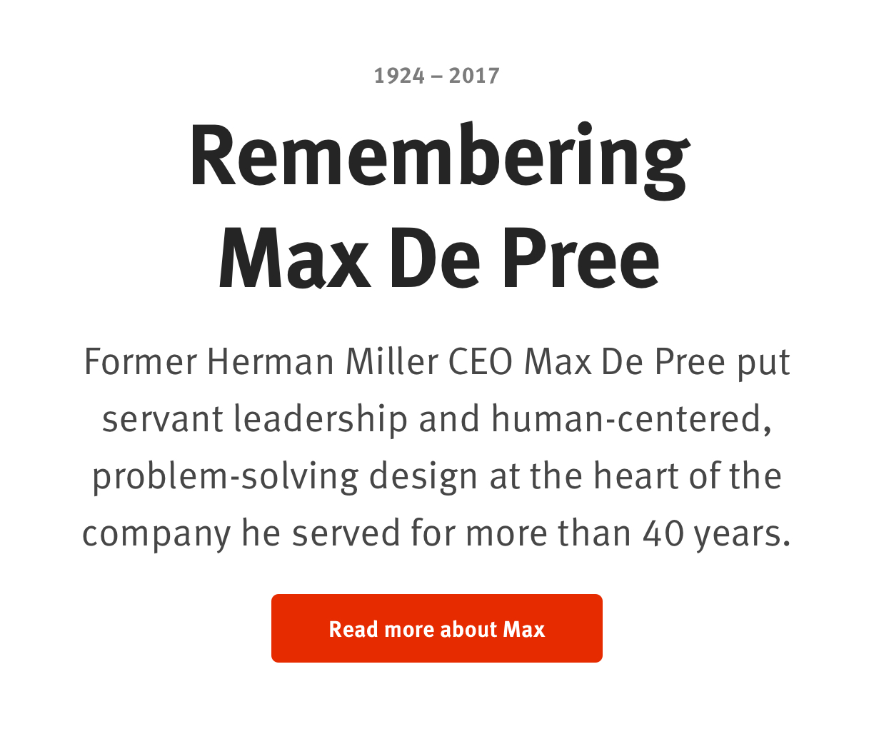 Remembering Max De Pree 1924 – 2017  Former Herman Miller CEO Max De Pree put servant leadership and human-centered, problem-solving design at the heart of the company he served for more than 40 years.   Read more about Max