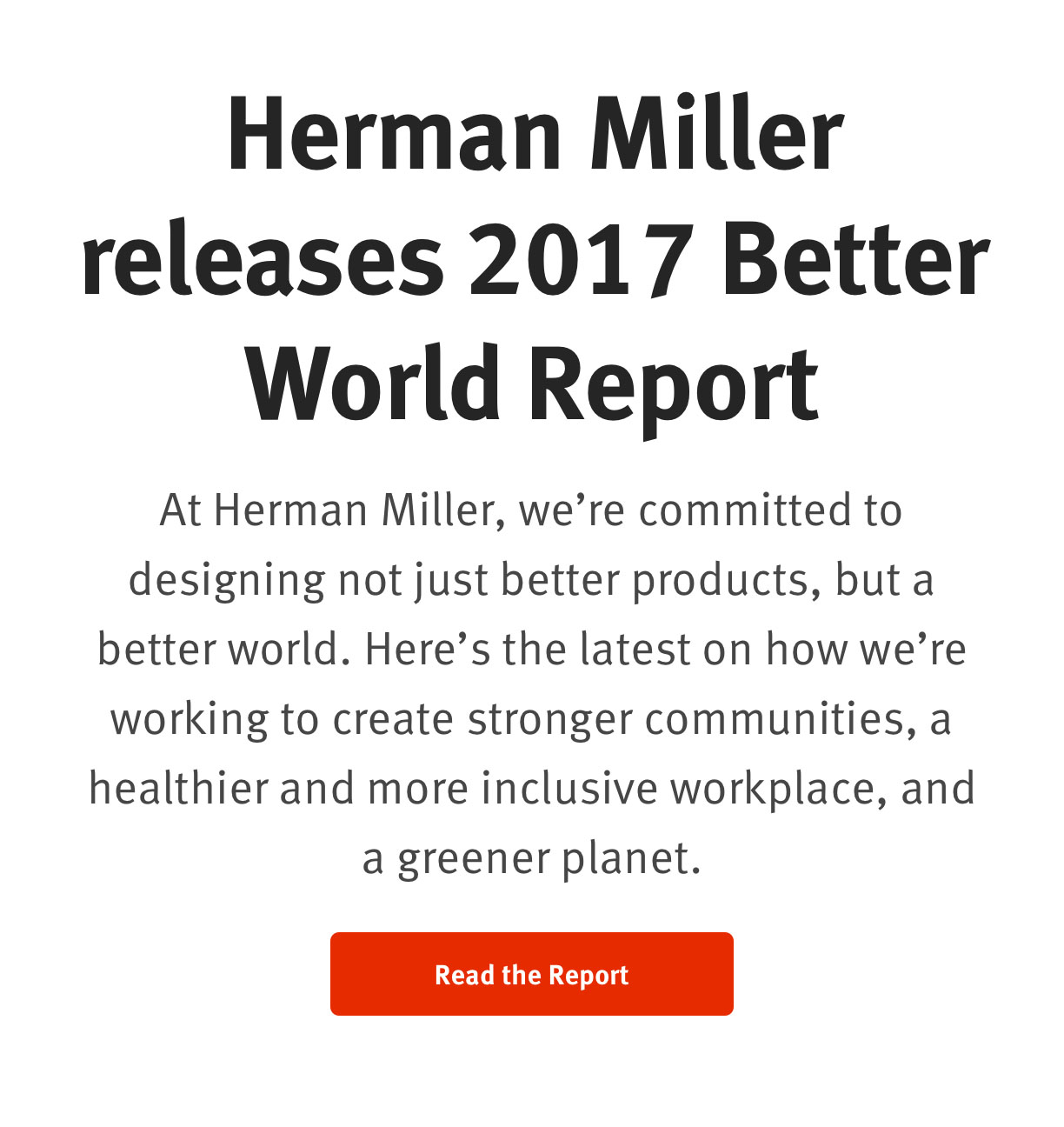Herman Miller releases 2017 Better World Report   At Herman Miller, we're committed to designing not just better products, but a better world. Here's the latest on how we're working to create stronger communities, a healthier and more inclusive workplace, and a greener planet.  Read the report