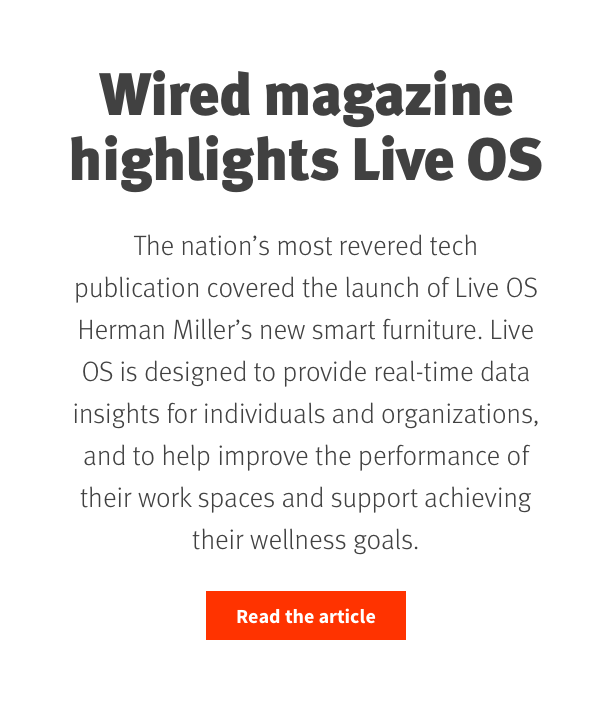 Wired magazine highlights new Herman Miller digital platform, Live OS  The nation's most revered tech publication covered the launch of Live OS Herman Miller's new smart furniture. Live OS is designed to provide real-time data insights for individuals and organizations, and to help improve the performance of their work spaces and support achieving their wellness goals. Read the article