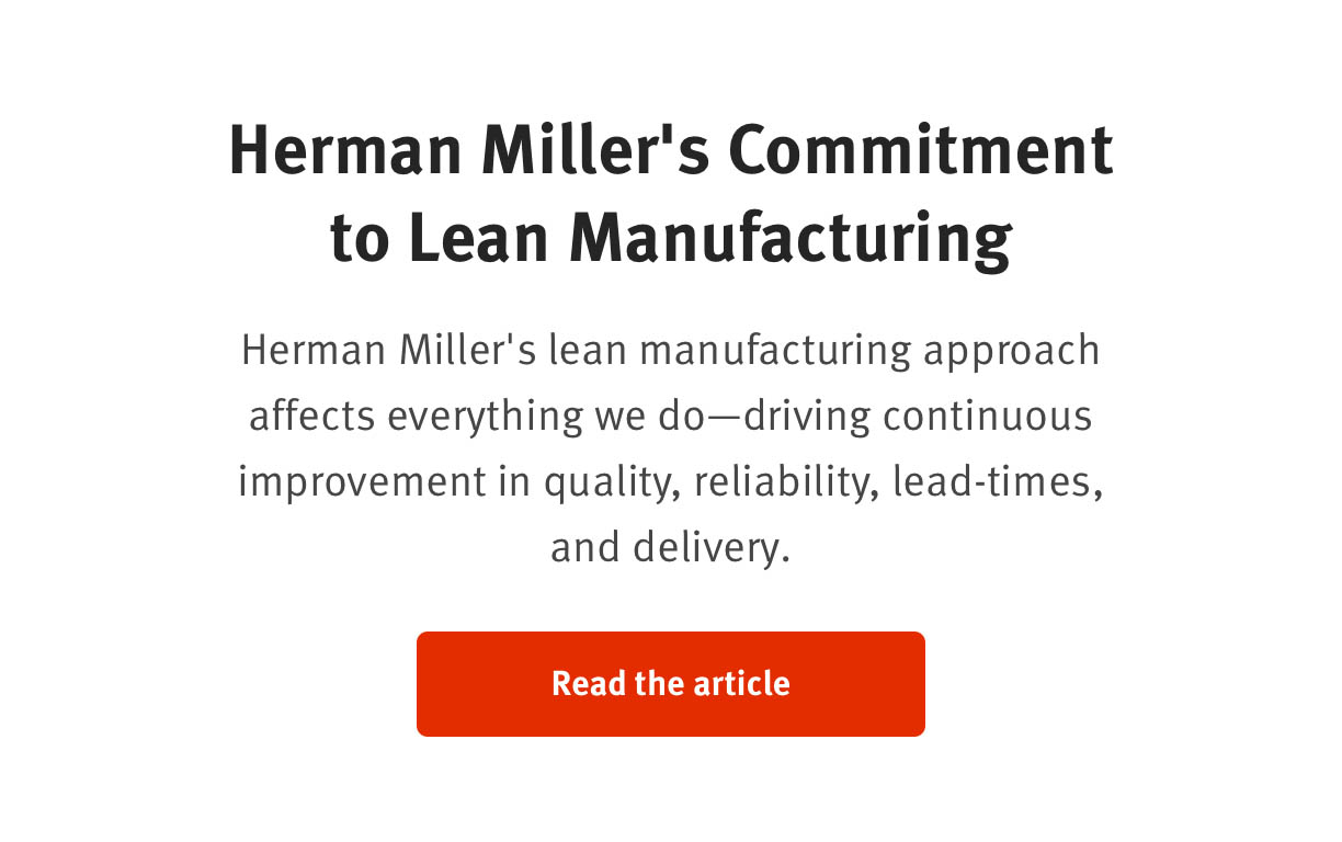 Herman Miller's Commitment to Lean Manufacturing   Herman Miller's lean manufacturing approach affects everything we do  - driving continuous improvement in quality, reliability, lead-times, and delivery.  Read the article