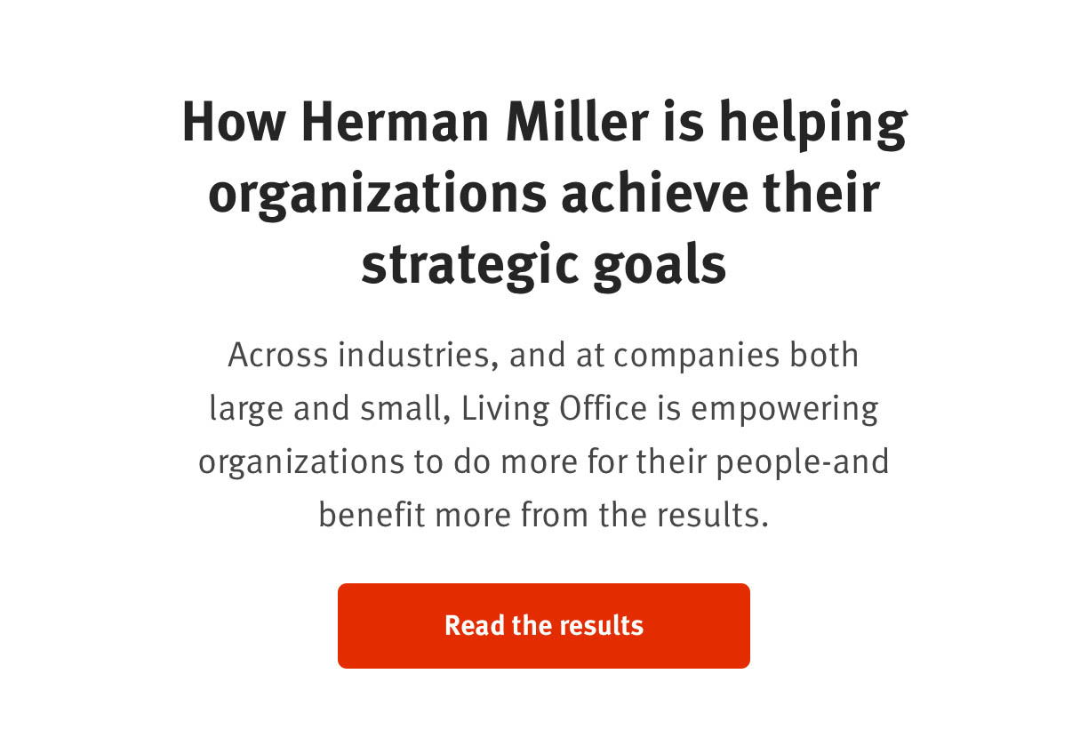 How Herman Miller is helping organizations achieve their strategic goals    Across industries, and at companies both large and small, Living Office is empowering organizations to do more for their people—and benefit more from the results.  Read the results