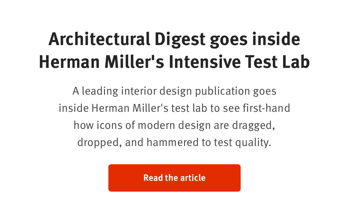 Architectural Digest goes inside Herman Miller's Intensive Test Lab  A leading interior design publication goes inside Herman Miller's test lab to see first-hand how icons of modern design are dragged, dropped, and hammered to test quality.  Read the article
