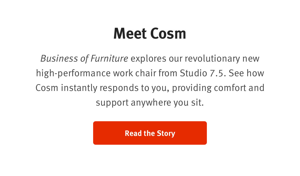 Meet CosmBusiness of Furniture explores our revolutnionary new high-performance work chair from Studio 7.5. See how Cosm instantly responds to you, providing comfort and support anywhere you sit. Read the Story