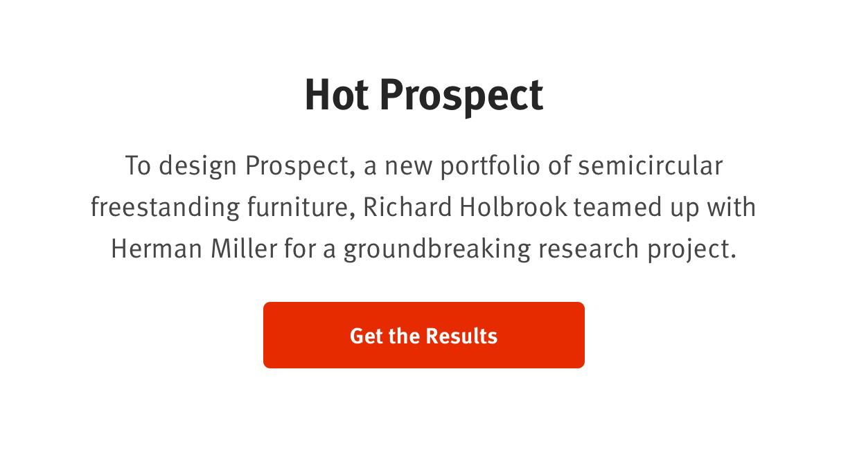 Hot Prospect  To design Prospect, a new portfolio of semicircular freestanding furniture, Richard Holbrook teamed up with Herman Miller for a groundbreaking research project. 				Get the Results