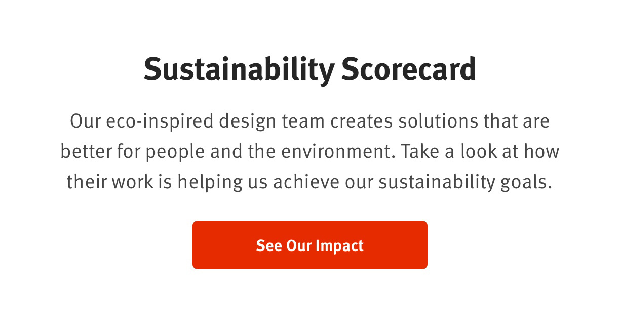 Sustainability ScorecardOur eco-inspired design team creates solutions that are better for people and the environment. Take a look at how their work is helping us schieve our sustainability goals. See our Impact