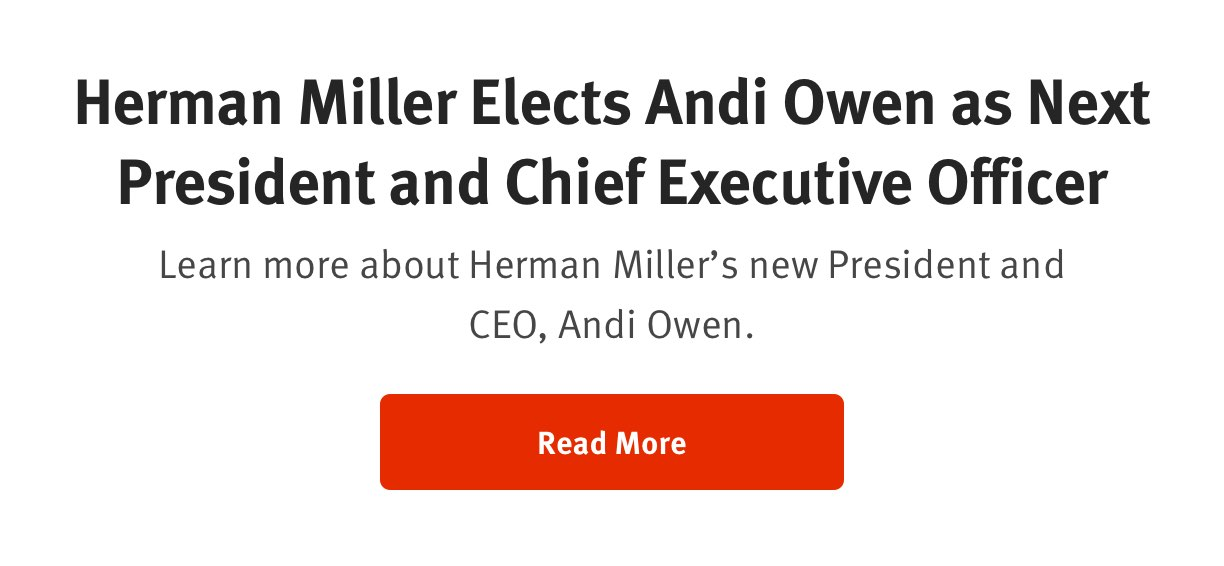Herman Miller Elects Andi Owen as Next President and Chief Executive Officer Learn more about Herman Miller's new President and CEO, Andi Owen. Read More
