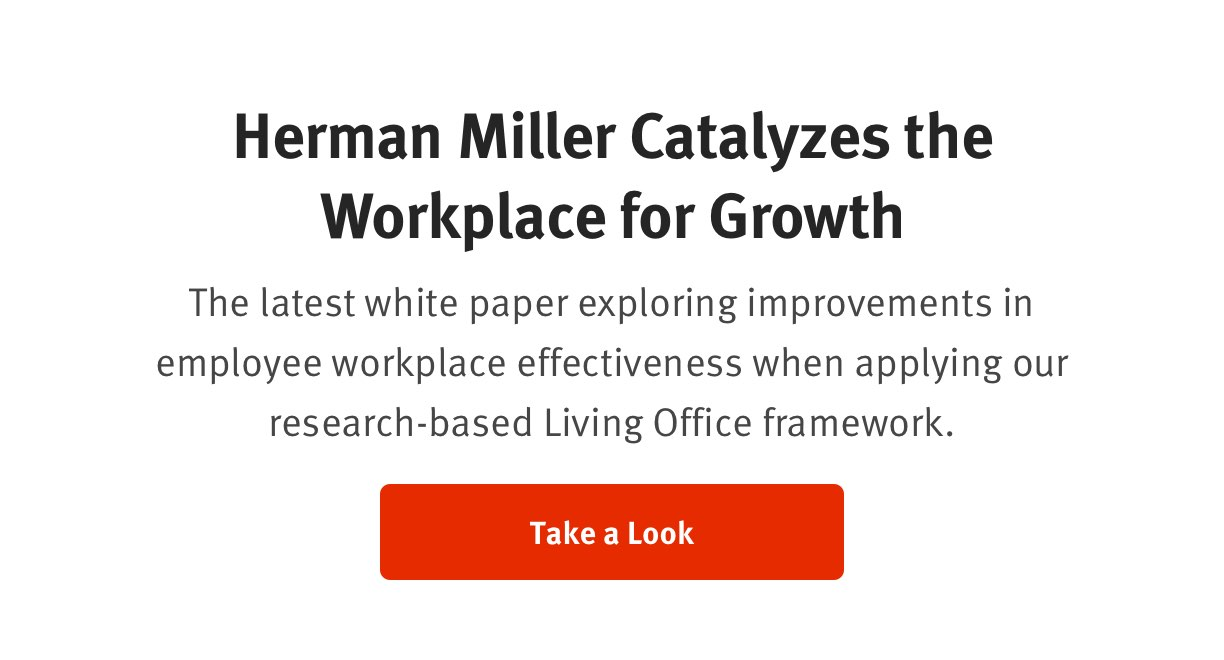 Herman Miller Catalyzes the Workplace for Growth The latest white paper exploring improvements in employee workplace effectiveness when applying our research-based Living Office framework. Take a Look