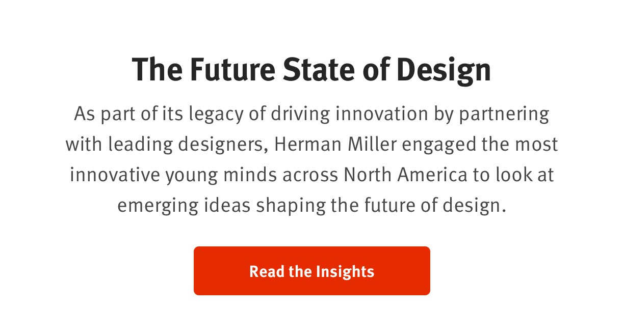 The Future State of Design As part of its legacy of driving innovation by partnering with leading designers, Herman Miller engaged the most innovative young minds across North America to look at emerging ideas shaping the future of design. Read the Insights