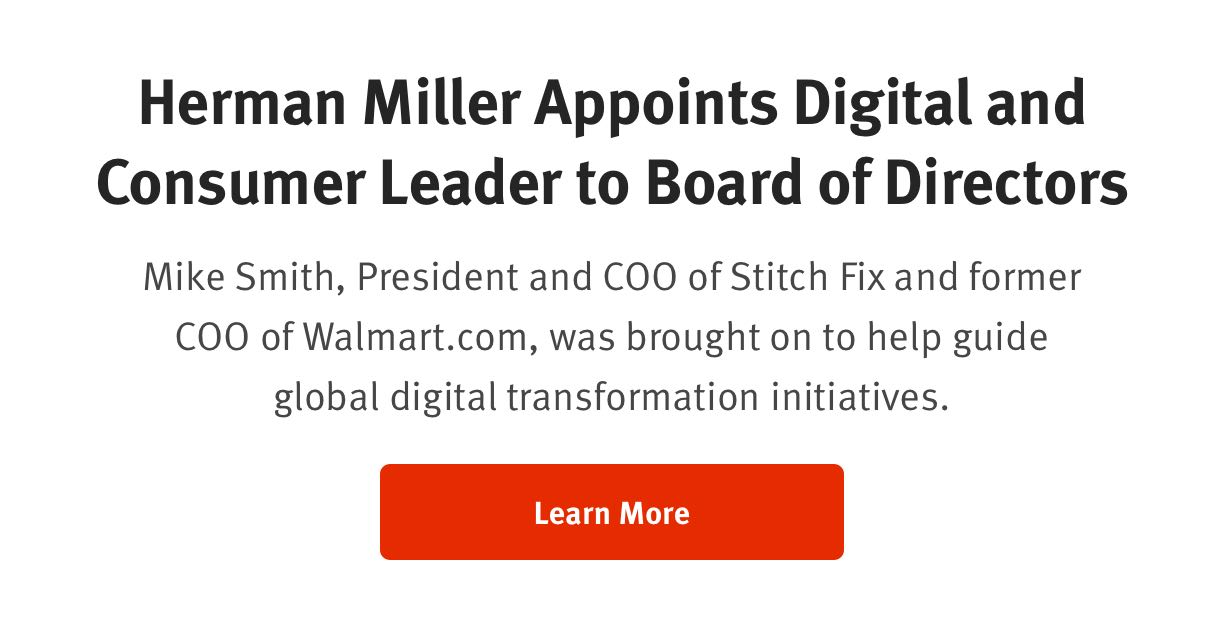 Herman Miller Appoints Digital and Consumer Leader to Board of Directors  Mike Smith, President and COO of Stitch Fix and former COO of Walmart.com, was brought on to help guide global digital transformation initiatives. Read More