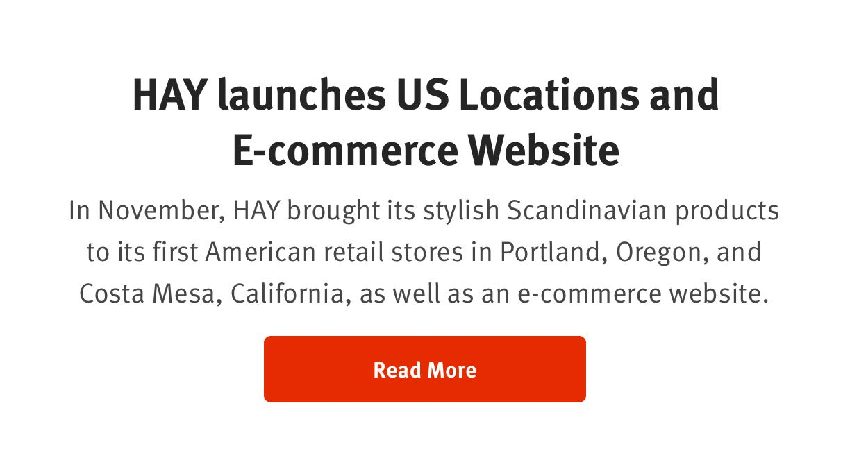 HAY launches US Locations and E-commerce Website  In November, HAY brought its stylish Scandinavian products to its first American retail stores in Portland, Oregon, and Costa Mesa, California, as well as an e-commerce website. Read More