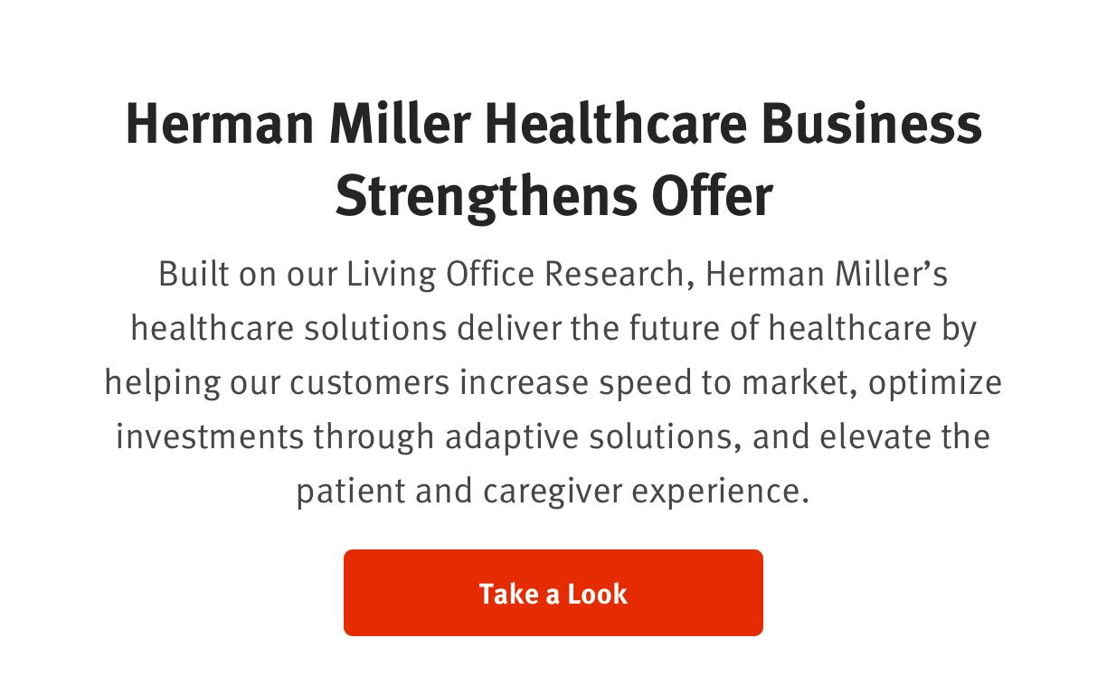 Herman Miller Healthcare Business Strengthens Offer   Built on our Living Office Research, Herman Miller's healthcare solutions deliver the future of healthcare by helping our customers increase speed to market, optimize investments through adaptive solutions, and elevate the patient and caregiver experience.   Take a Look